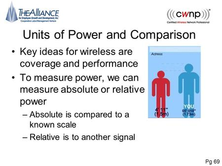 Units of Power and Comparison Key ideas for wireless are coverage and performance To measure power, we can measure absolute or relative power –Absolute.