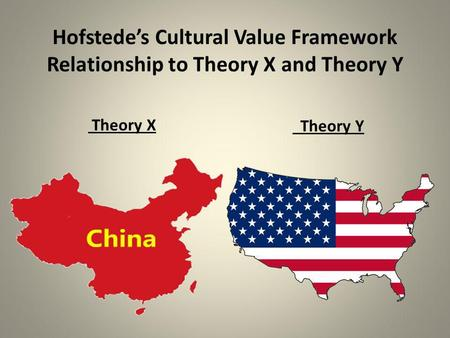 Hofstede's Cultural Value Framework Relationship to Theory X and Theory Y Theory X Theory Y.