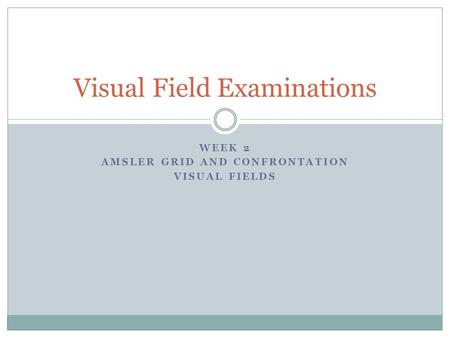 WEEK 2 AMSLER GRID AND CONFRONTATION VISUAL FIELDS Visual Field Examinations.
