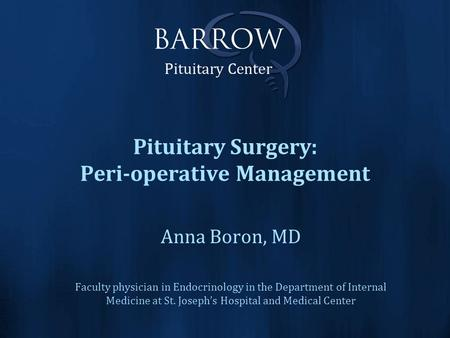 Pituitary Surgery: Peri-operative Management Anna Boron, MD Faculty physician in Endocrinology in the Department of Internal Medicine at St. Joseph's Hospital.