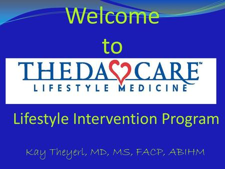 Welcome to Lifestyle Intervention Program Kay Theyerl, MD, MS, FACP, ABIHM.