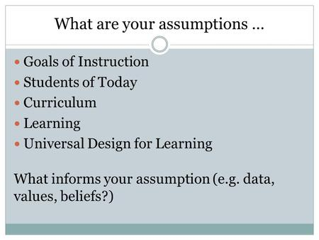What are your assumptions … Goals of Instruction Students of Today Curriculum Learning Universal Design for Learning What informs your assumption (e.g.