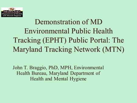 Demonstration of MD Environmental Public Health Tracking (EPHT) Public Portal: The Maryland Tracking Network (MTN) John T. Braggio, PhD, MPH, Environmental.
