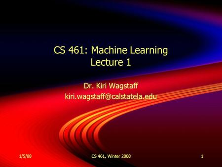 1/5/08CS 461, Winter 20081 CS 461: Machine Learning Lecture 1 Dr. Kiri Wagstaff Dr. Kiri Wagstaff