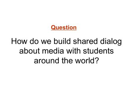 How do we build shared dialog about media with students around the world? Question.