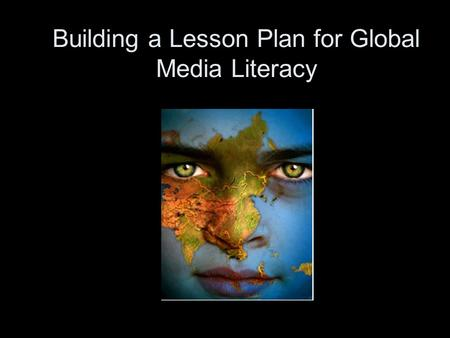 Building a Lesson Plan for Global Media Literacy.