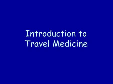 Introduction to Travel Medicine. Travel and Tourism Large and growing industry More than 500 millions persons annually cross international borders on.