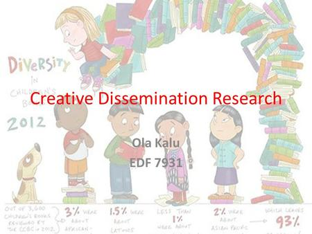 Creative Dissemination Research Ola Kalu EDF 7931.