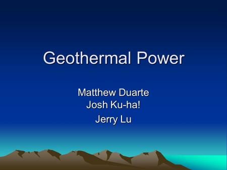 Geothermal Power Matthew Duarte Josh Ku-ha! Jerry Lu.