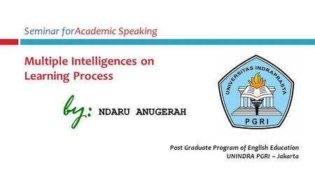Seminar forAcademic Speaking Multiple Intelligences on Learning Process Post Graduate Program of English Education UNINDRA PGRI – Jakarta by: NDARU ANUGERAH.