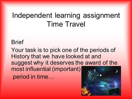 Independent learning assignment Time Travel Brief Your task is to pick one of the periods of History that we have looked at and suggest why it deserves.