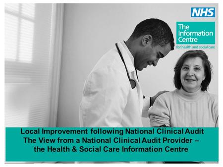 Local Improvement following National Clinical Audit The View from a National Clinical Audit Provider – the Health & Social Care Information Centre.