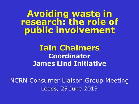 Avoiding waste in research: the role of public involvement Iain Chalmers Coordinator James Lind Initiative NCRN Consumer Liaison Group Meeting Leeds, 25.