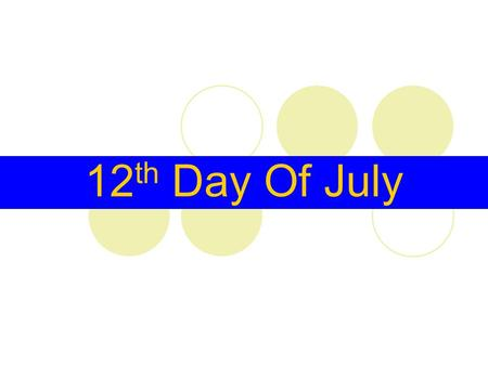 12 th Day Of July. The Twelfth (also called The Glorious Twelfth or Orangemen's Day) is a yearly protestant celebration held on 12 July. It originated.