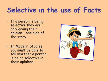 Selective in the use of Facts If a person is being selective they are only giving their opinion – one side of the story. In Modern Studies you must be.