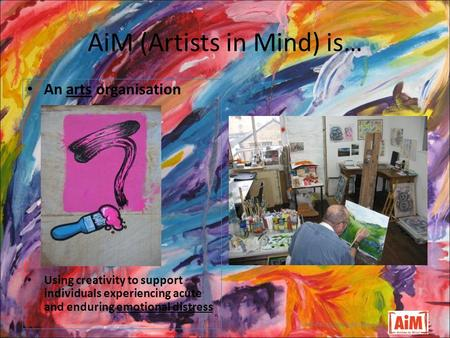 AiM (Artists in Mind) is… well-being through the arts An arts organisation Using creativity to support individuals experiencing acute and enduring emotional.