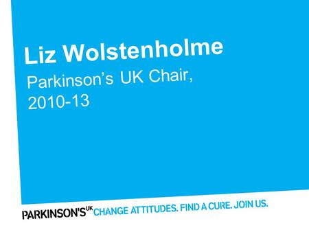 Liz Wolstenholme Parkinson's UK Chair, 2010-13. Highlights of 2012 Website and digital reach Self-care programmes Working with healthcare professionals.