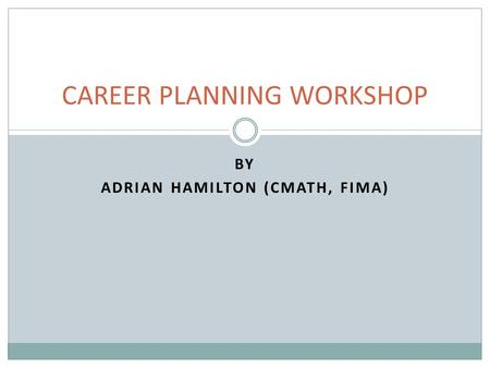 BY ADRIAN HAMILTON (CMATH, FIMA) CAREER PLANNING WORKSHOP.