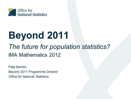 Beyond 2011 The future for population statistics? IMA Mathematics 2012 Pete Benton Beyond 2011 Programme Director Office for National Statistics.