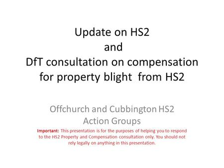 Update on HS2 and DfT consultation on compensation for property blight from HS2 Offchurch and Cubbington HS2 Action Groups Important: This presentation.