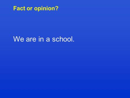 Fact or opinion? We are in a school.. Fact or opinion? I think that classical music is boring.