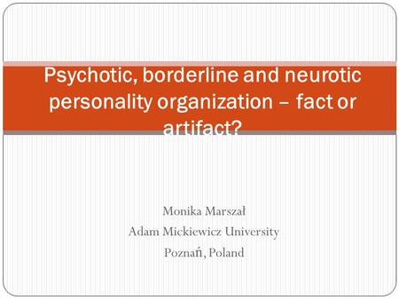 Monika Marszał Adam Mickiewicz University Pozna ń, Poland Psychotic, borderline and neurotic personality organization – fact or artifact?