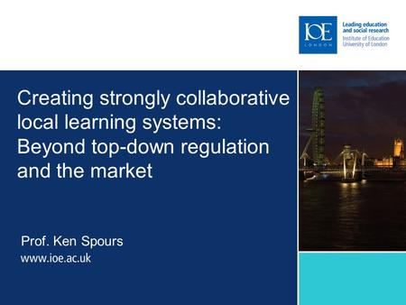 Creating strongly collaborative local learning systems: Beyond top-down regulation and the market Prof. Ken Spours.