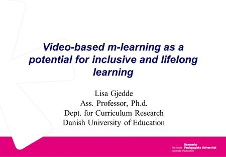Video-based m-learning as a potential for inclusive and lifelong learning Lisa Gjedde Ass. Professor, Ph.d. Dept. for Curriculum Research Danish University.