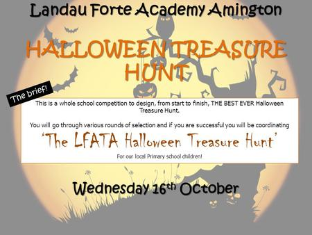 Landau Forte Academy Amington HALLOWEEN TREASURE HUNT This is a whole school competition to design, from start to finish, THE BEST EVER Halloween Treasure.