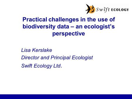 Practical challenges in the use of biodiversity data – an ecologist's perspective Lisa Kerslake Director and Principal Ecologist Swift Ecology Ltd.
