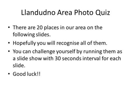 Llandudno Area Photo Quiz There are 20 places in our area on the following slides. Hopefully you will recognise all of them. You can challenge yourself.