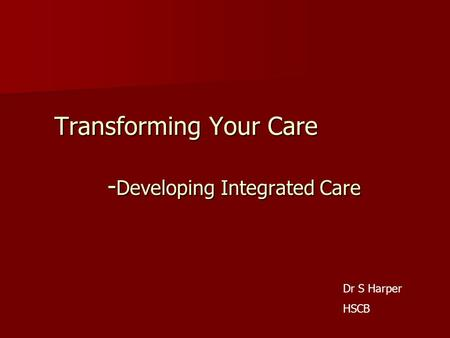 Transforming Your Care - Developing Integrated Care Dr S Harper HSCB.