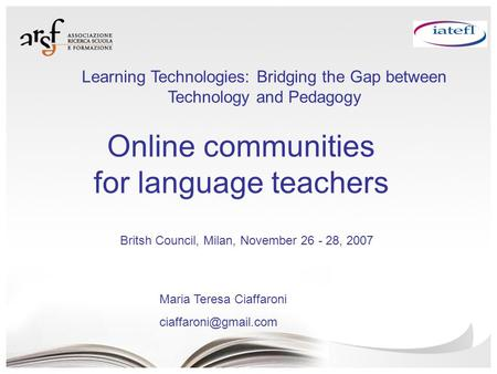 Online communities for language teachers Maria Teresa Ciaffaroni Britsh Council, Milan, November 26 - 28, 2007 Learning Technologies:
