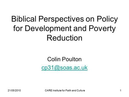 21/05/2010CARE Institute for Faith and Culture1 Biblical Perspectives on Policy for Development and Poverty Reduction Colin Poulton