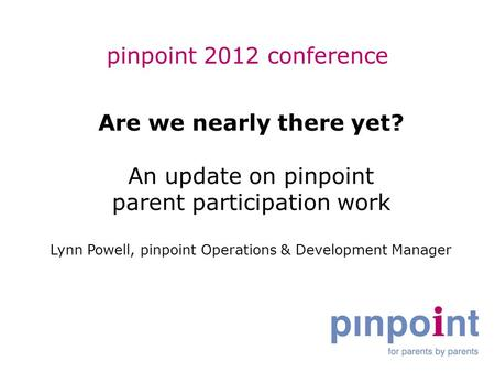 Pinpoint 2012 conference Are we nearly there yet? An update on pinpoint parent participation work Lynn Powell, pinpoint Operations & Development Manager.