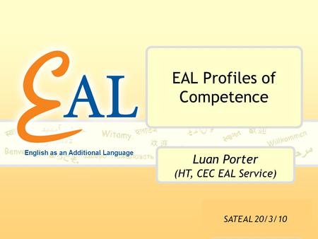 English as an Additional Language EAL Profiles of Competence Luan Porter (HT, CEC EAL Service) SATEAL 20/3/10.