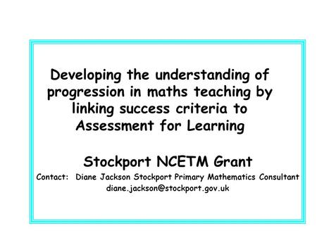 Developing the understanding of progression in maths teaching by linking success criteria to Assessment for Learning Stockport NCETM Grant Contact: Diane.