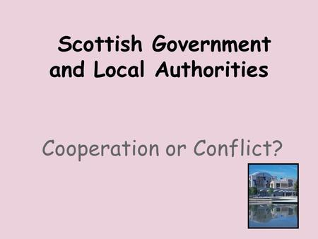 Scottish Government and Local Authorities Cooperation or Conflict?