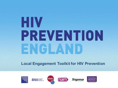 Local Engagement Toolkit for HIV Prevention. HIV = Human Immunodeficiency Virus (a virus) People living with diagnosed HIV can expect to live a near-normal.