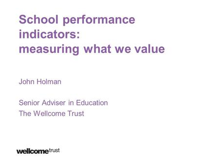 School performance indicators: measuring what we value John Holman Senior Adviser in Education The Wellcome Trust.