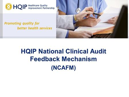 Promoting quality for better health services HQIP National Clinical Audit Feedback Mechanism (NCAFM)