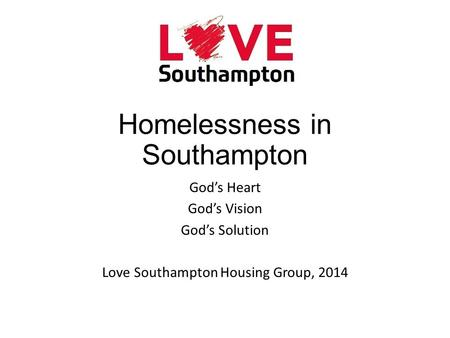 Homelessness in Southampton God's Heart God's Vision God's Solution Love Southampton Housing Group, 2014.