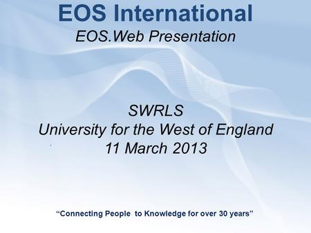 "EOS International EOS.Web Presentation SWRLS University for the West of England 11 March 2013 ""Connecting People to Knowledge for over 30 years""."