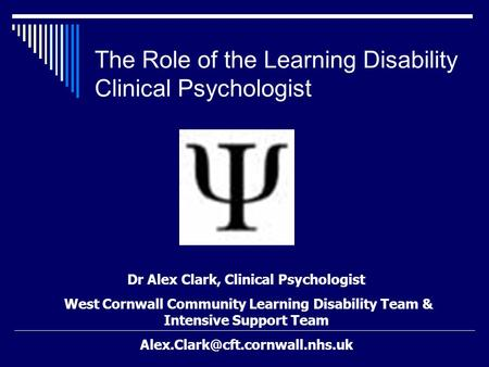 The Role of the Learning Disability Clinical Psychologist Dr Alex Clark, Clinical Psychologist West Cornwall Community Learning Disability Team & Intensive.