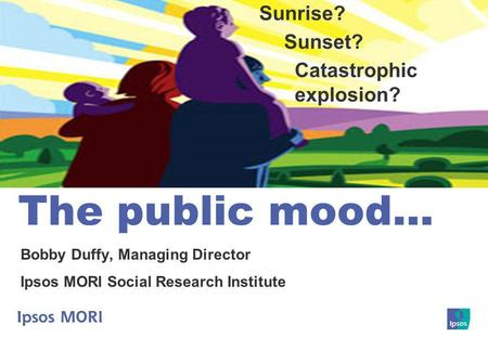 The public mood… Bobby Duffy, Managing Director Ipsos MORI Social Research Institute Sunrise? Sunset? Catastrophic explosion?