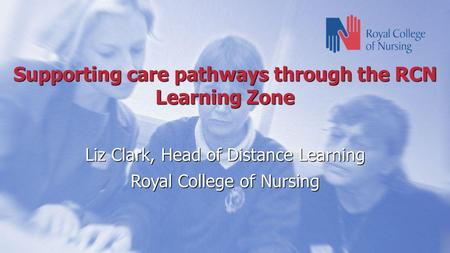 Supporting care pathways through the RCN Learning Zone Liz Clark, Head of Distance Learning Royal College of Nursing.
