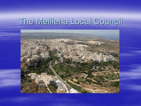 The Mellieha Local Council. General Information  Population:  9,000  Size of Territory:  22 sq. km  Local Council: 7 Councilors including the Mayor.