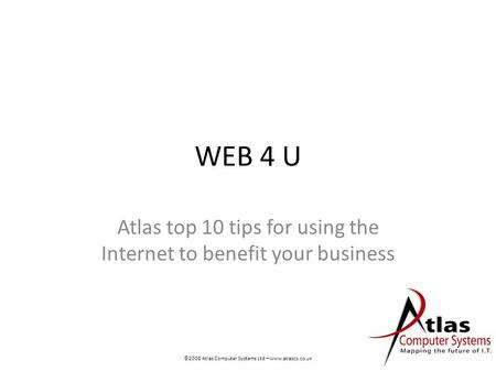 WEB 4 U Atlas top 10 tips for using the Internet to benefit your business ©2008 Atlas Computer Systems Ltd – www.atlascs.co.uk.