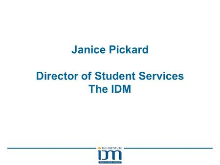 Janice Pickard Director of Student Services The IDM.