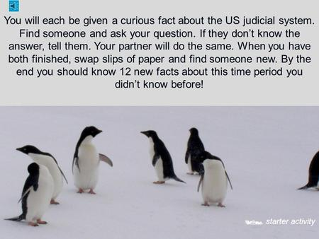 You will each be given a curious fact about the US judicial system. Find someone and ask your question. If they don't know the answer, tell them. Your.